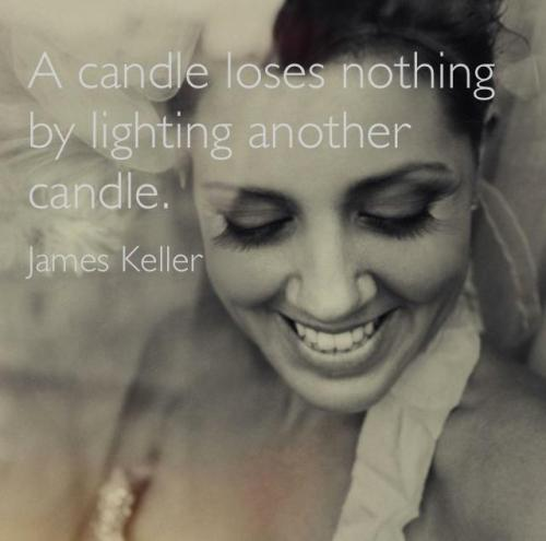 A candle looses nothign by lighting another candle James Keller
